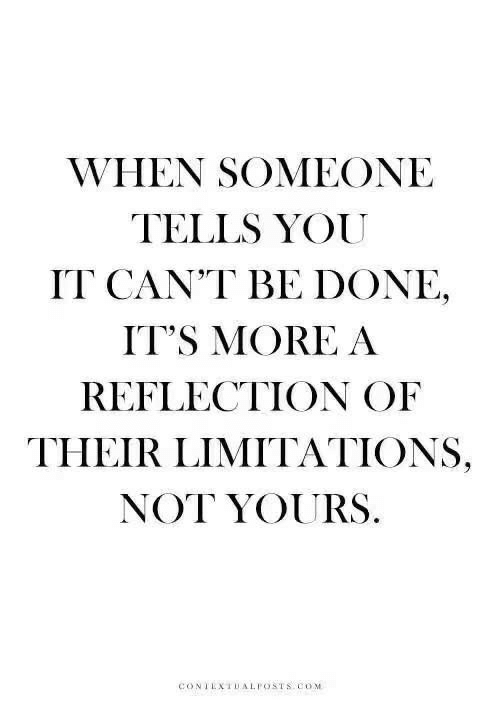 Reflection, You, and More: WHEN SOMEONE  TELLS YOU  IT CAN'T BE DONE,  IT'S MORE A  REFLECTION OF  THEIR LIMITATIONS,  NOT YOURS.