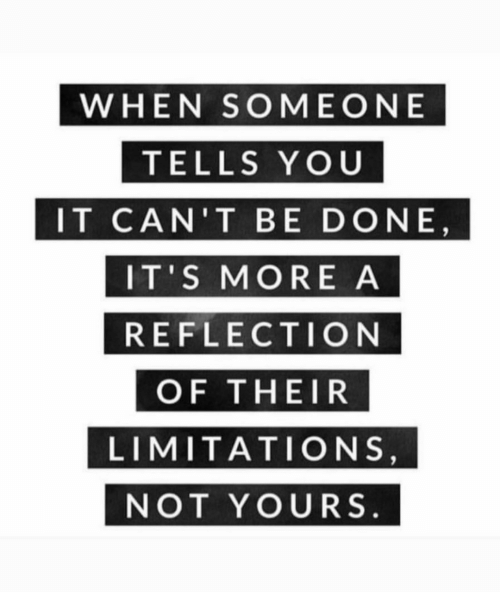 Reflection, You, and More: WHEN SOMEONE  TELLS YOU  IT CAN'T BE DONE  IT'S MORE A  REFLECTION  OF THEIR  LIMITATIONS  NOT YOURS