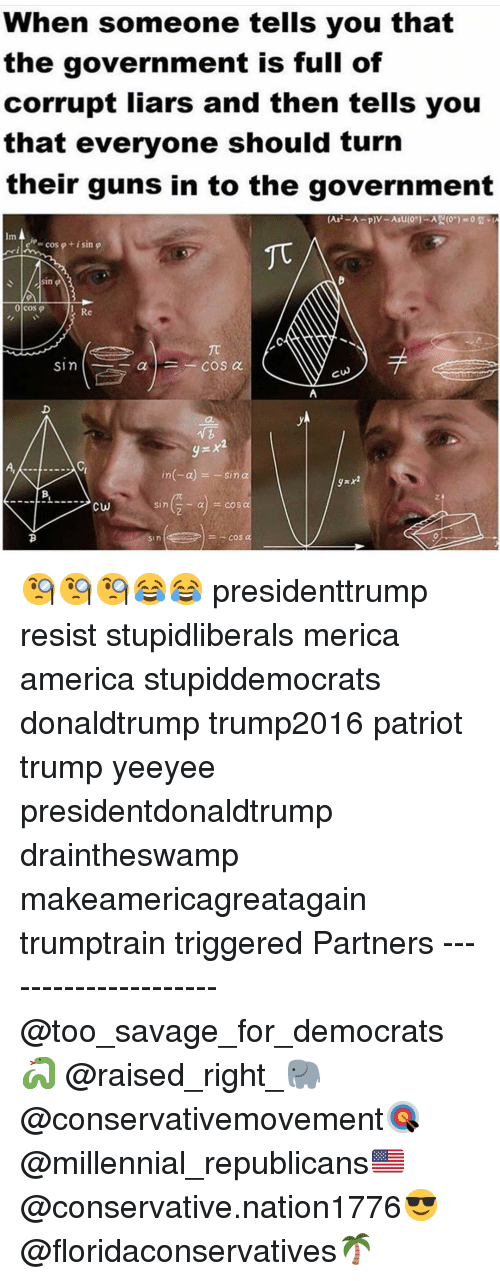 America, Guns, and Memes: When someone tells you that  the government is full of  corrupt liars and then tells you  that everyone should turn  their guns in to the government  Im  esp-cos  + i sin  이cos φ  Re  in(-a) =-sin α  sin 🧐🧐🧐😂😂 presidenttrump resist stupidliberals merica america stupiddemocrats donaldtrump trump2016 patriot trump yeeyee presidentdonaldtrump draintheswamp makeamericagreatagain trumptrain triggered Partners --------------------- @too_savage_for_democrats🐍 @raised_right_🐘 @conservativemovement🎯 @millennial_republicans🇺🇸 @conservative.nation1776😎 @floridaconservatives🌴