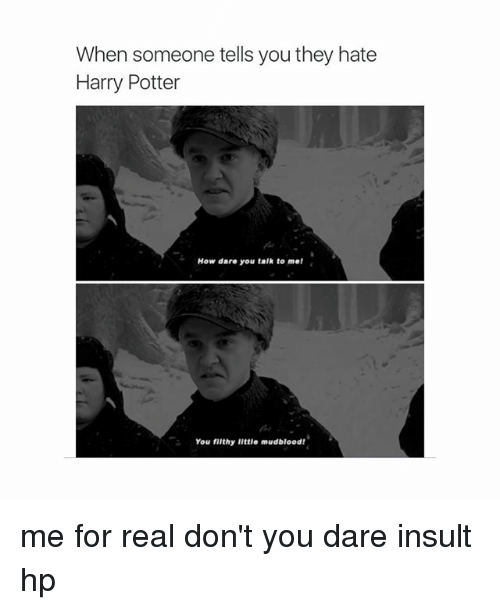 Harry Potter, Girl Memes, and Insulting: When someone tells you they hate  Harry Potter  How dare you talk to me!  You filthy little mudblood! me for real don't you dare insult hp