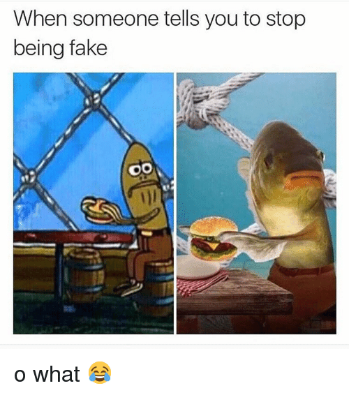 Fake, Memes, and 🤖: When someone tells you to stop  being fake  1)l o what 😂