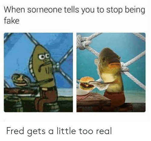 Fake, Fred, and You: When someone tells you to stop being  fake  o0 Fred gets a little too real