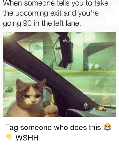 Memes, Wshh, and Tag Someone: When  someone  tells  you to  take  the upcoming exit and you're  going 90 in the left lane. Tag someone who does this 😂👇 WSHH