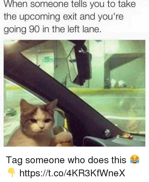 Memes, Tag Someone, and 🤖: When someone tells you to take  the upcoming exit and you're  going 90 in the left lane. Tag someone who does this 😂👇 https://t.co/4KR3KfWneX
