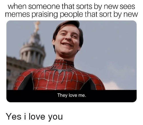 Love, Memes, and I Love You: when someone that sorts by new sees  memes praising people that sort by new  They love me Yes i love you