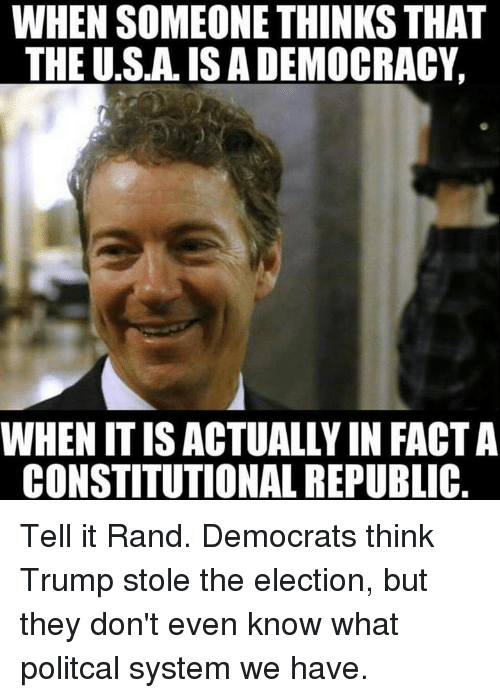 Memes, Constitution, and 🤖: WHEN SOMEONE THINKS THAT  THE U.S.AISADEMOCRACY,  WHENITISACTUALLYIN FACTA  CONSTITUTIONAL REPUBLIC Tell it Rand. Democrats think Trump stole the election, but they don't even know what politcal system we have.