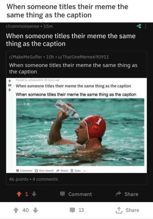 Meme, Thing, and Comment: When someone titles their meme the  same thing as the caption  r/commonsense 15m  When someone titles their meme the same  thing as the caption  r/MakeMeSuffer 10h u/ThatOneMeme690911  When someone titles their meme the same thing as  the caption  Posted by u/Gokub416 20 hours ago  When someone titles their meme the same thing as the caption  When someone titles their meme the same thing as the caption  10  투 comment Give Award Share R save …  46 points 4 comments  1  Comment  Share  會40  13  , Share