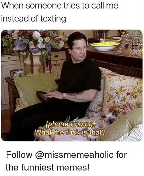 Memes, Texting, and Fuck: When someone tries to call me  instead of texting  What  the  fuck is that? Follow @missmemeaholic for the funniest memes!