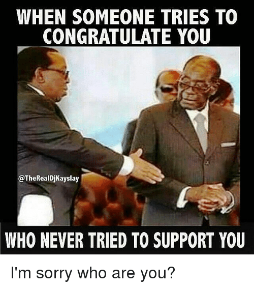 when someone tries to congratulate you who never tried to support