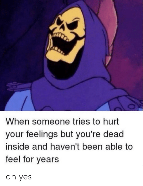 Been, Yes, and Inside: When someone tries to hurt  your feelings but you're dead  inside and haven't been able to  feel for years ah yes