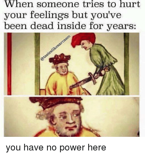 Dank, 🤖, and Powers: When someone tries to hurt  your feelings but you've  been dead inside for years you have no power here