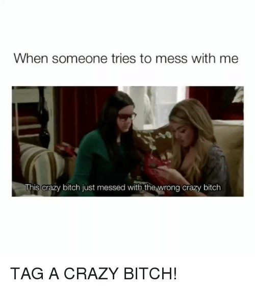 Bitch, Crazy, and Girl Memes: When someone tries to mess with me  This crazy bitch just messed with the wrong crazy bitch TAG A CRAZY BITCH!