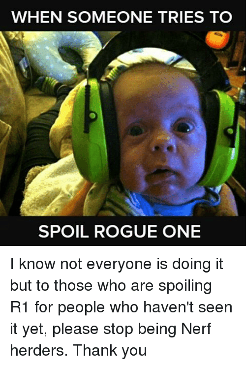 Memes, Rogue, and 🤖: WHEN SOMEONE TRIES TO  SPOIL ROGUE ONE I know not everyone is doing it but to those who are spoiling R1 for people who haven't seen it yet, please stop being Nerf herders. Thank you