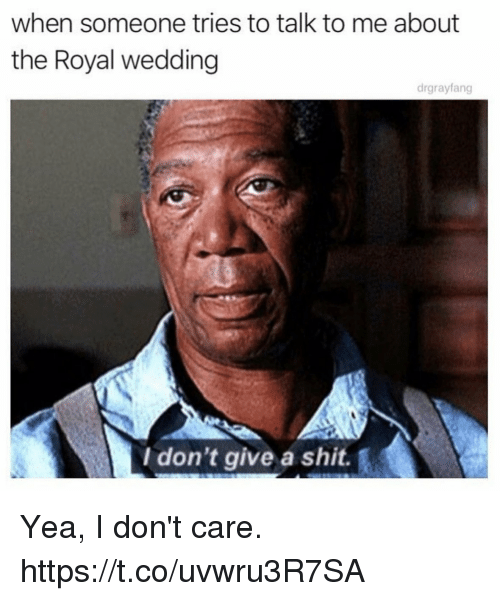Funny, Shit, and Wedding: when someone tries to talk to me about  the Royal wedding  drgrayfang  I don't give a shit. Yea, I don't care. https://t.co/uvwru3R7SA