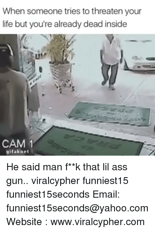 Funny, Email, and Yahoo: When someone tries to threaten your  life but you're already dead inside  CAM 1  gifak net He said man f**k that lil ass gun.. viralcypher funniest15 funniest15seconds Email: funniest15seconds@yahoo.com Website : www.viralcypher.com