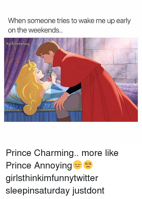Funny, Prince, and Charming: When someone tries to wake me up early  on the weekends. Prince Charming.. more like Prince Annoying😑😒 girlsthinkimfunnytwitter sleepinsaturday justdont