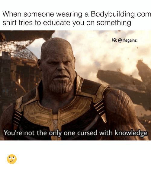 Memes, Bodybuilding, and Knowledge: When someone wearing a Bodybuilding.com  shirt tries to educate you on something  IG: @thegainz  You're not the only one cursed with knowledge 🙄