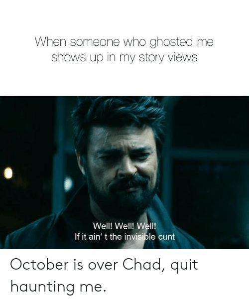 Cunt, Haunting, and Who: When someone who ghosted me  shows up in my story views  Well! Well! Wel!  If it ain' t the invisible cunt October is over Chad, quit haunting me.