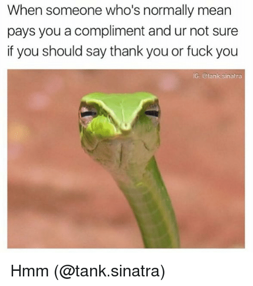 Fuck You, Memes, and Thank You: When someone who's normally mean  pays you a compliment and ur not sure  if you should say thank you or fuck you  G: @tank.sinatra Hmm (@tank.sinatra)
