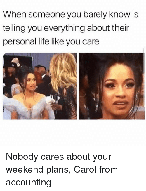 Life, Girl Memes, and Accounting: When someone you barely know is  telling you everything about their  personal life like you care Nobody cares about your weekend plans, Carol from accounting