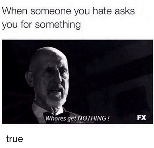Memes, True, and Asks: When someone you hate asks  you for something  FX  Whores get NOTHING true