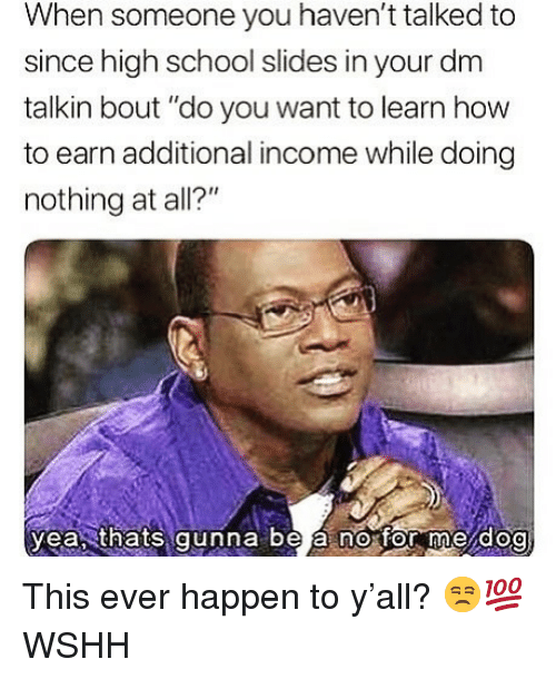 "Memes, School, and Wshh: When someone you haven't talked to  since high school slides in your dm  talkin bout ""do you want to learn how  to earn additional income while doing  nothing at all?""  yeasthats gunna be a no for me dog This ever happen to y'all? 😒💯 WSHH"