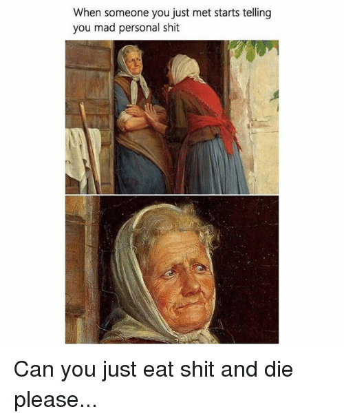 Memes, Shit, and Mad: When someone you just met starts telling  you mad personal shit Can you just eat shit and die please...