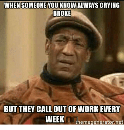 Nice Memes, 🤖, And Out Of Work: WHEN SOMEONE YOU KNOWALWAYS CRYING BROKE BUT  THEY CALL OUT OF WORK EVERY WEEK Inemegenerator,net Idea How To Call Out Of Work