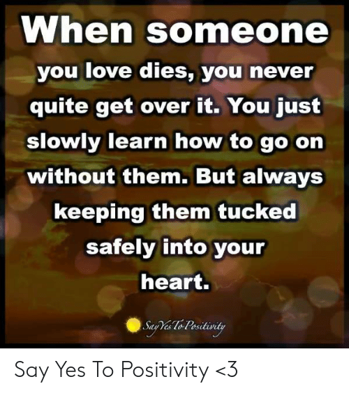 Love, Memes, and Heart: When someone  you love dies, you never  quite get over it. You just  slowly learn how to go on  without them. But always  keeping them tucked  safely into your  heart. Say Yes To Positivity <3