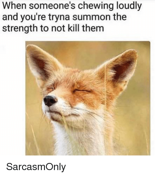 Funny, Memes, and Them: When someone's chewing loudly  and you're tryna summon the  strength to not kill them SarcasmOnly