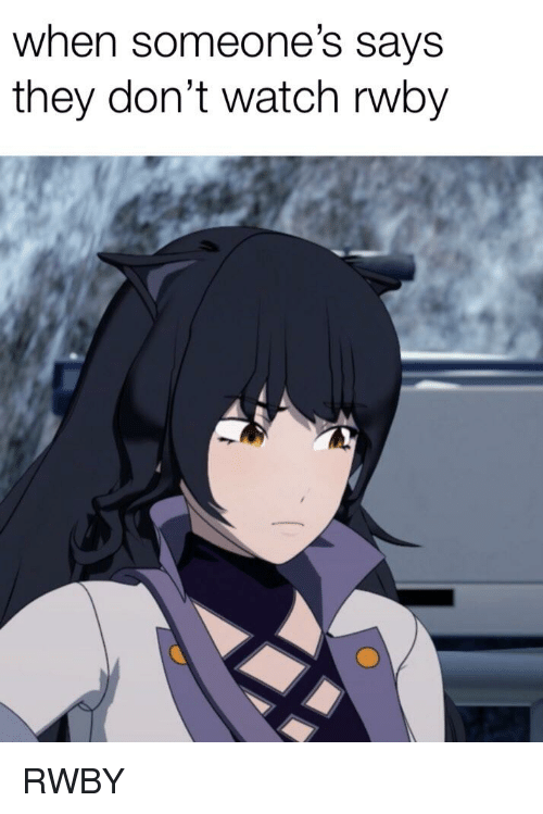 Anime, Watch, and Rwby: when someone's says  they don't watch rwby