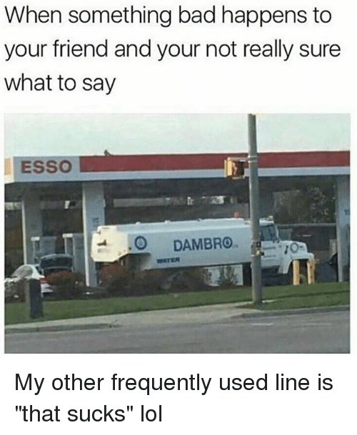 "Bad, Friends, and Funny: When something bad happens to  your friend and your not really sure  what to say  ESSO  -.0 DAMBRO. My other frequently used line is ""that sucks"" lol"