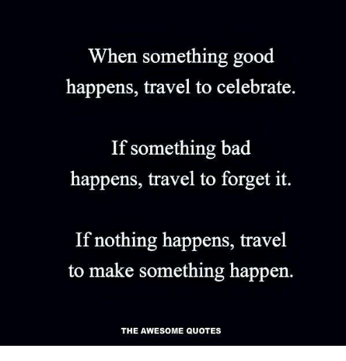 When Something Good Happens Travel To Celebrate If Something Bad