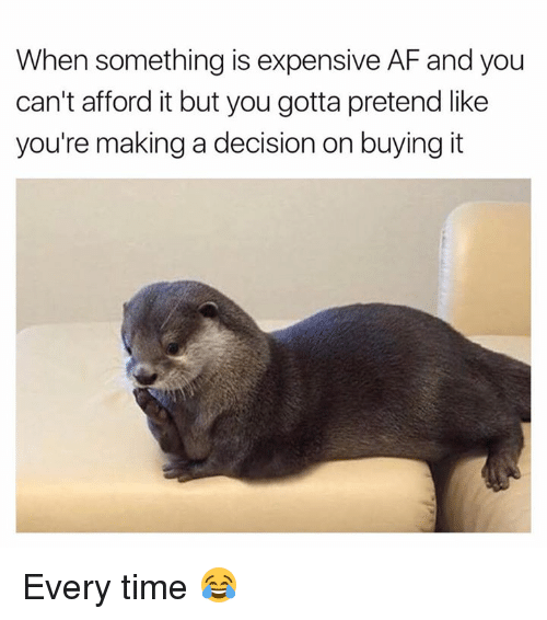 Af, Time, and Afs: When something is expensive AF and you  can't afford it but you gotta pretend like  you're making a decision on buying it Every time 😂