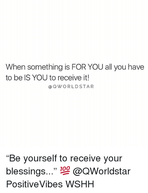 "Memes, Wshh, and Blessings: When something is FOR YOU all you have  to be IS YOU to receive it!  @QWORLDSTAR ""Be yourself to receive your blessings..."" 💯 @QWorldstar PositiveVibes WSHH"