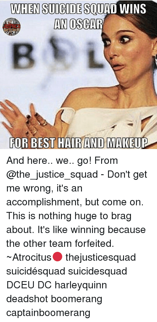 Memes, 🤖, and Oscar: WHEN SUICIDESOUHL  WINS  AN OSCAR  FOR BEST HAIRANDO MAKEUP And here.. we.. go! From @the_justice_squad - Don't get me wrong, it's an accomplishment, but come on. This is nothing huge to brag about. It's like winning because the other team forfeited. ~Atrocitus🔴 thejusticesquad suicidésquad suicidesquad DCEU DC harleyquinn deadshot boomerang captainboomerang