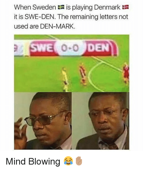 Memes, Denmark, and Sweden: When Sweden is playing Denmark :  it is SWE-DEN. The remaining letters not  used are DEN-MARK.  SWE  DEN Mind Blowing 😂✋🏽