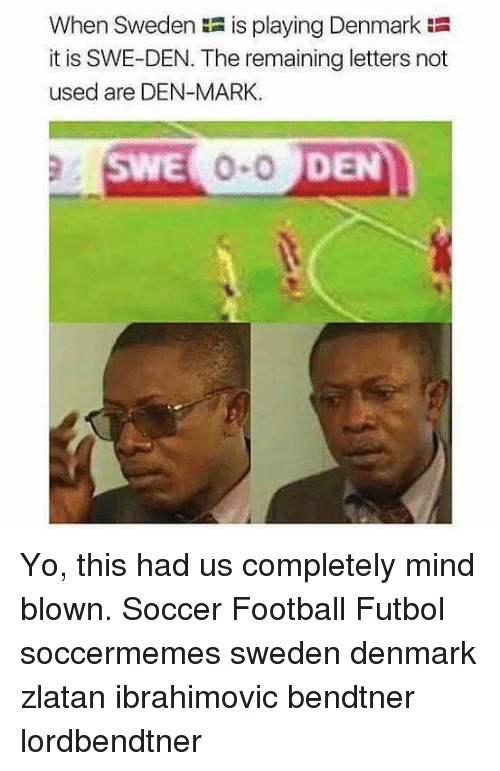 Football, Memes, and Soccer: When Sweden is playing Denmark  it is SWE-DEN. The remaining letters not  used are DEN-MARK  SWE  DEN Yo, this had us completely mind blown. Soccer Football Futbol soccermemes sweden denmark zlatan ibrahimovic bendtner lordbendtner