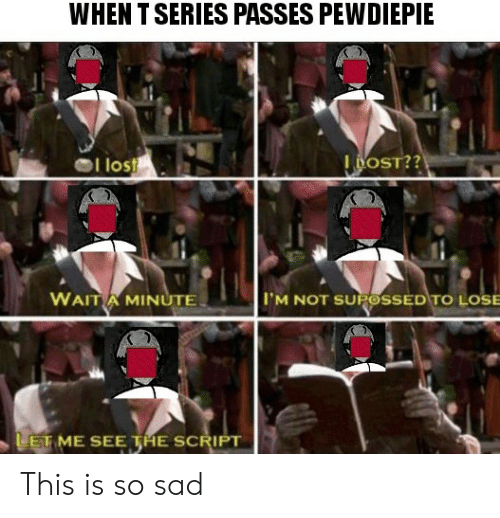 Lost, Sad, and The Script: WHEN T SERIES PASSES PEWDIEPIE  l lost  I DOST??  WAIT A MINUTE  IM NOT SUROSSED TO LOSE  LET ME SEE THE SCRIPT This is so sad