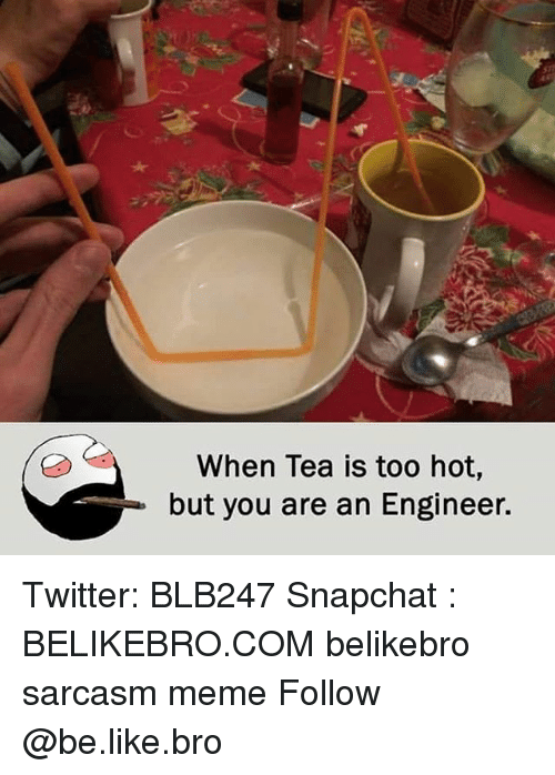 Be Like, Meme, and Memes: When Tea is too hot,  but you are an Engineer. Twitter: BLB247 Snapchat : BELIKEBRO.COM belikebro sarcasm meme Follow @be.like.bro