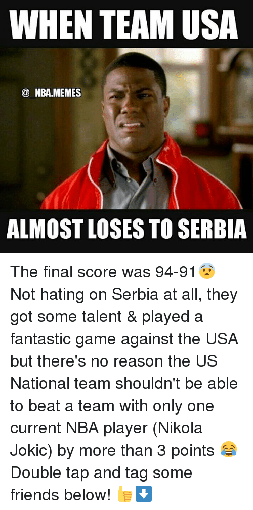 Finals, Friends, and Meme: WHEN TEAM USA  NBA MEMES  ALMOST LOSES TO SERBIA The final score was 94-91😨 Not hating on Serbia at all, they got some talent & played a fantastic game against the USA but there's no reason the US National team shouldn't be able to beat a team with only one current NBA player (Nikola Jokic) by more than 3 points 😂 Double tap and tag some friends below! 👍⬇