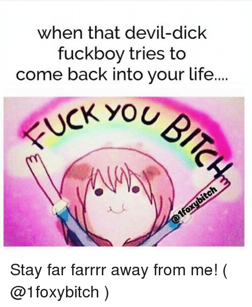 Fuckboys go suck dick When That Devil Dick Fuckboy Tries To Come Back Into Your Life Stay Far Farrrr Away From Me Life Meme On Me Me