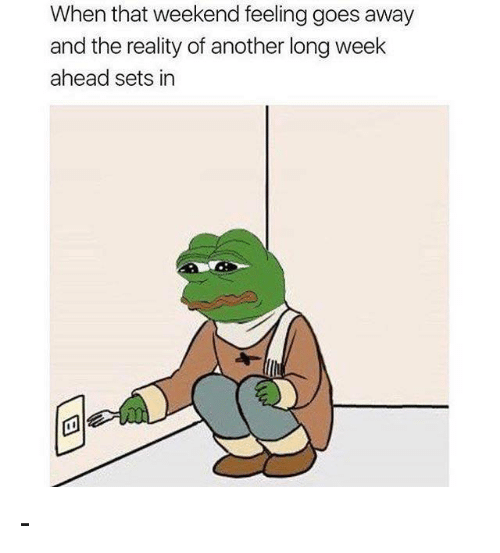 Memes, Reality, and 🤖: When that feeling  goes away  weekend and the reality of another long week  ahead sets in -
