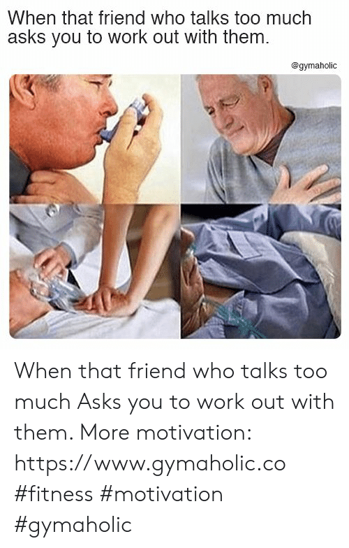 Too Much, Work, and Fitness: When that friend who talks too much  asks you to work out with them  @gymaholic When that friend who talks too much  Asks you to work out with them.  More motivation: https://www.gymaholic.co  #fitness #motivation #gymaholic