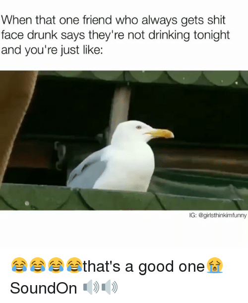 Drinking, Drunk, and Funny: When that one friend who always gets shit  face drunk says they're not drinking tonight  and you're just like:  IG: @girlsthinkimfunny 😂😂😂😂that's a good one😭 SoundOn 🔊🔊