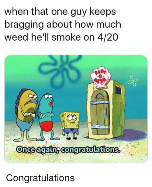 Weed, Congratulations, and Hell: when that one guy keeps  bragging about how much  weed he'll smoke on 4/20  -0  Once again congratulations. Congratulations