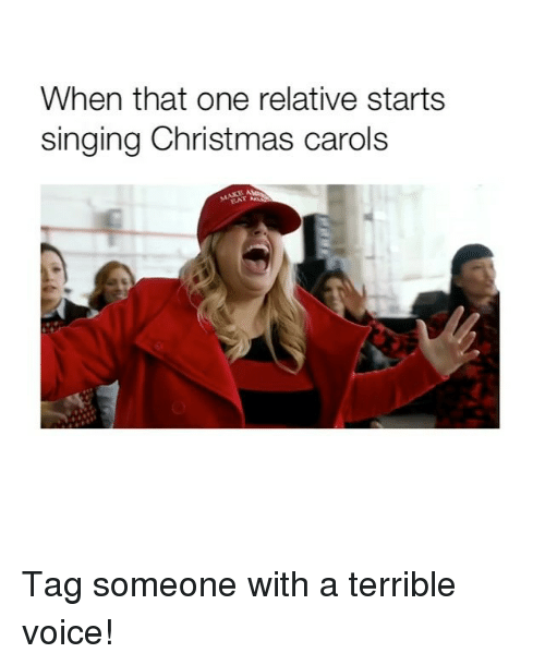 Christmas, Singing, and Voice: When that one relative starts  singing Christmas carols Tag someone with a terrible voice!