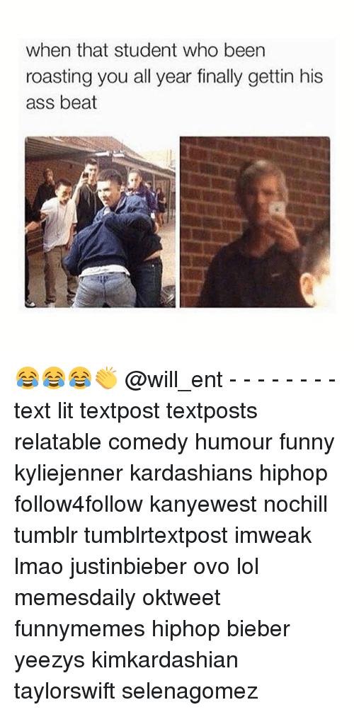 Ass, Funny, and Kardashians: when that student who been  roasting you all year finally gettin his  ass beat 😂😂😂👏 @will_ent - - - - - - - - text lit textpost textposts relatable comedy humour funny kyliejenner kardashians hiphop follow4follow kanyewest nochill tumblr tumblrtextpost imweak lmao justinbieber ovo lol memesdaily oktweet funnymemes hiphop bieber yeezys kimkardashian taylorswift selenagomez