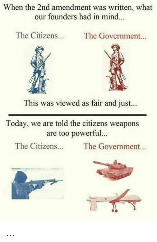 Memes, Today, and Powerful: When the 2nd amendment was written, what  our founders had in mind..  The Citizens. The Government...  This was viewed as fair and just...  Today, we are told the citizens weapons  are too powerful..  The Citizens  The Government... ...