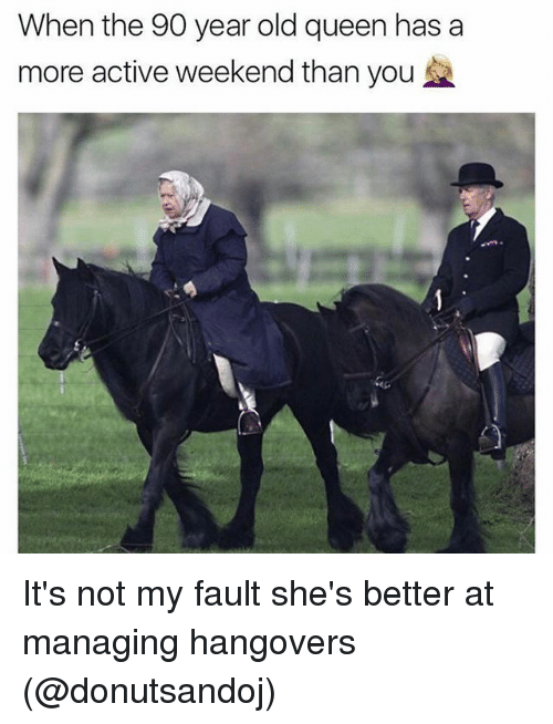 Queen, Girl Memes, and Old: When the 90 year old queen has a  more active weekend than you It's not my fault she's better at managing hangovers (@donutsandoj)